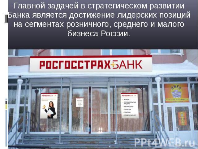 Главной задачей в стратегическом развитии Банка является достижение лидерских позиций на сегментах розничного, среднего и малого бизнеса России. Главной задачей в стратегическом развитии Банка является достижение лидерских позиций на сегментах розни…