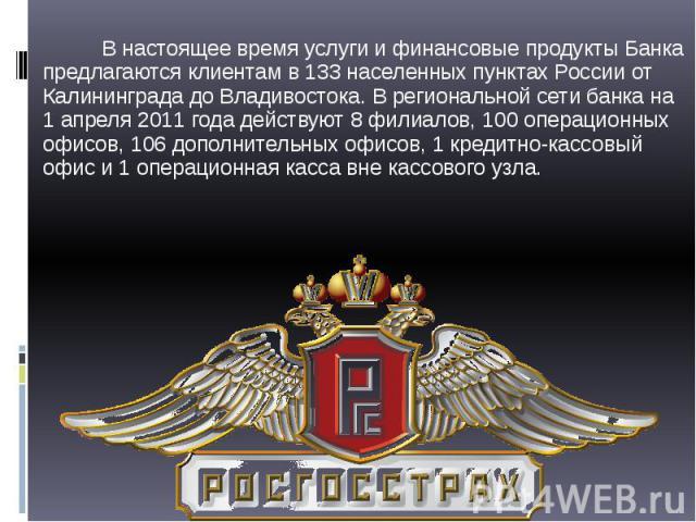 В настоящее время услуги и финансовые продукты Банка предлагаются клиентам в 133 населенных пунктах России от Калининграда до Владивостока. В региональной сети банка на 1 апреля 2011 года действуют 8 филиалов, 100 операционных офисов, 106 дополнител…
