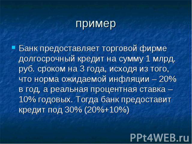 Банк предоставляет торговой фирме долгосрочный кредит на сумму 1 млрд. руб. сроком на 3 года, исходя из того, что норма ожидаемой инфляции – 20% в год, а реальная процентная ставка – 10% годовых. Тогда банк предоставит кредит под 30% (20%+10%) Банк …