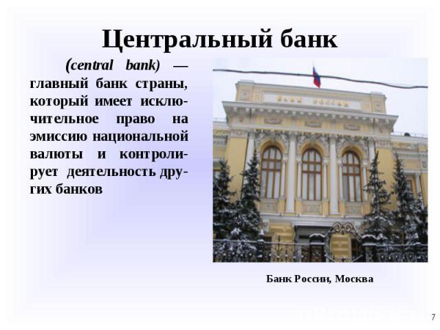 (central bank) — главный банк страны, который имеет исклю-чительное право на эмиссию национальной валюты и контроли-рует деятельность дру-гих банков (central bank) — главный банк страны, который имеет исклю-чительное право на эмиссию национальной ва…