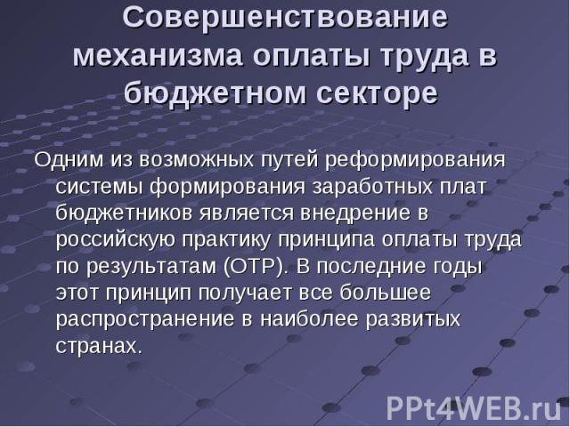Одним из возможных путей реформирования системы формирования заработных плат бюджетников является внедрение в российскую практику принципа оплаты труда по результатам (ОТР). В последние годы этот принцип получает все большее распространение в наибол…