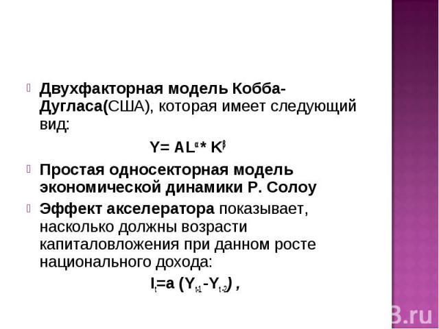Двухфакторная модель Кобба- Дугласа(США), которая имеет следующий вид: Двухфакторная модель Кобба- Дугласа(США), которая имеет следующий вид: Y= AL * K Простая односекторная модель экономической динамики Р. Солоу Эффект акселератора показывает, наск…