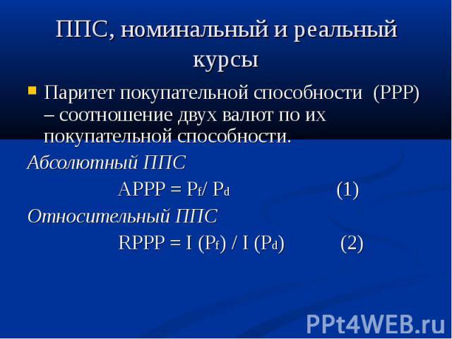 Паритет покупательной способности (PPP) – соотношение двух валют по их покупательной способности. Паритет покупательной способности (PPP) – соотношение двух валют по их покупательной способности. Абсолютный ППС APPP = Pf/ Pd (1) Относительный ППС RP…
