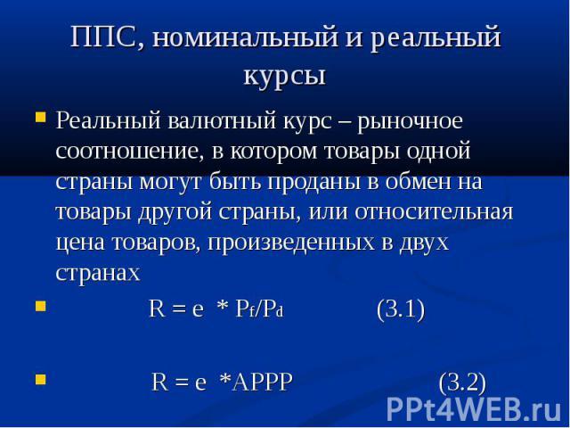 Реальный валютный курс – рыночное соотношение, в котором товары одной страны могут быть проданы в обмен на товары другой страны, или относительная цена товаров, произведенных в двух странах Реальный валютный курс – рыночное соотношение, в котором то…