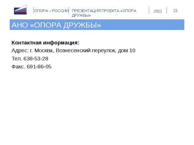 Контактная информация: Контактная информация: Адрес: г. Москва, Вознесенский переулок, дом 10 Тел. 638-53-28 Факс. 691-86-05