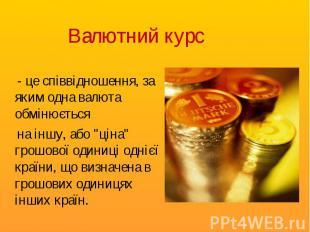- це співвідношення, за яким одна валюта обмінюється - це співвідношення, за яки
