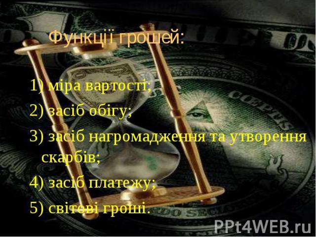 1) міра вартості; 1) міра вартості; 2) засіб обігу; 3) засіб нагромадження та утворення скарбів; 4) засіб платежу; 5) світові гроші.
