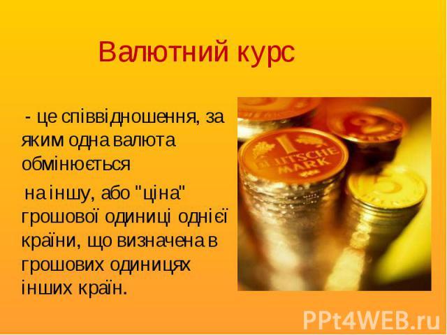 """- це співвідношення, за яким одна валюта обмінюється - це співвідношення, за яким одна валюта обмінюється на іншу, або """"ціна"""" грошової одиниці однієї країни, що визначена в грошових одиницях інших країн."""