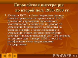 25 марта 1957 г. в Риме подписаны шестью главами правительств стран-членов ЕОУС: