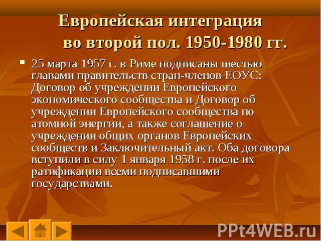 25 марта 1957 г. в Риме подписаны шестью главами правительств стран-членов ЕОУС: Договор об учреждении Европейского экономического сообщества и Договор об учреждении Европейского сообщества по атомной энергии, а также соглашение о учреждении общих о…