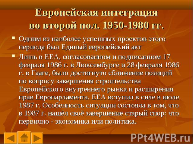 Одним из наиболее успешных проектов этого периода был Единый европейский акт Одним из наиболее успешных проектов этого периода был Единый европейский акт Лишь в ЕЕА, согласованном и подписанном 17 февраля 1986 г. в Люксембурге и 28 февраля 1986 г. в…