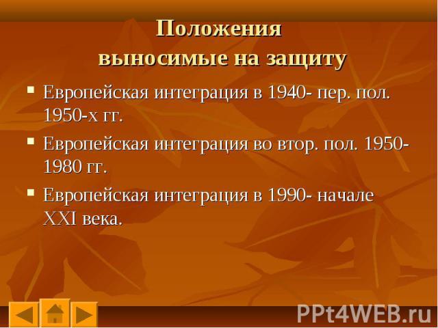 Европейская интеграция в 1940- пер. пол. 1950-х гг. Европейская интеграция в 1940- пер. пол. 1950-х гг. Европейская интеграция во втор. пол. 1950-1980 гг. Европейская интеграция в 1990- начале XXI века.