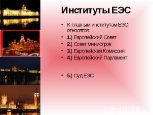 К главным институтам ЕЭС относятся: К главным институтам ЕЭС относятся: 1.) Евро