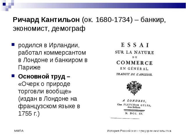 родился в Ирландии, работал коммерсантом в Лондоне и банкиром в Париже родился в Ирландии, работал коммерсантом в Лондоне и банкиром в Париже Основной труд – «Очерк о природе торговли вообще» (издан в Лондоне на французском языке в 1755 г.)
