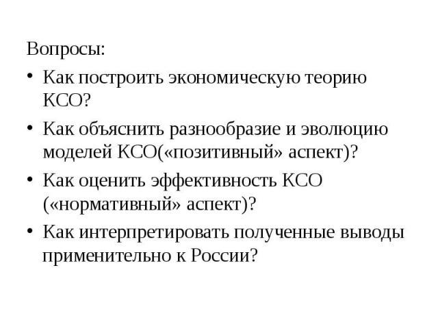 Вопросы: Вопросы: Как построить экономическую теорию КСО? Как объяснить разнообразие и эволюцию моделей КСО(«позитивный» аспект)? Как оценить эффективность КСО («нормативный» аспект)? Как интерпретировать полученные выводы применительно к России?