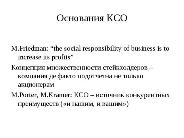 """М.Friedman: """"the social responsibility of business is to increase its profits"""" Концепция множественности стейкхолдеров – компания де факто подотчетна не только акционерам М.Porter, M.Kramer: КСО – источник конкурентных преимуществ («и нашим, и вашим»)"""