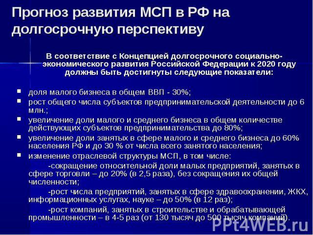В соответствие с Концепцией долгосрочного социально-экономического развития Российской Федерации к 2020 году должны быть достигнуты следующие показатели: доля малого бизнеса в общем ВВП - 30%; рост общего числа субъектов предпринимательской деятельн…