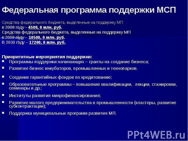 Средства федерального бюджета, выделенные на поддержку МП в 2008 году – 4500, 0 млн. руб. Средства федерального бюджета, выделенные на поддержку МП в 2009 году – 10500, 0 млн. руб. В 2010 году – 17200, 0 млн. руб. Приоритетные мероприятия поддержки:…