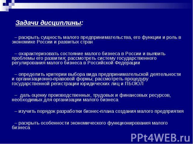 Задачи дисциплины: – раскрыть сущность малого предпринимательства, его функции и роль в экономике России и развитых стран – охарактеризовать состояние малого бизнеса в России и выявить проблемы его развития; рассмотреть систему государственного регу…