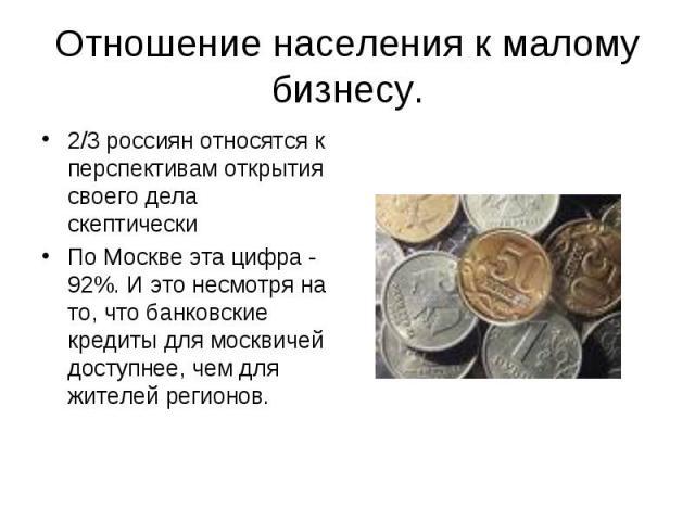 2/3 россиян относятся к перспективам открытия своего дела скептически 2/3 россиян относятся к перспективам открытия своего дела скептически По Москве эта цифра - 92%. И это несмотря на то, что банковские кредиты для москвичей доступнее, чем для жите…