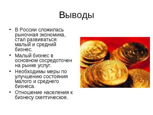 В России сложилась рыночная экономика, стал развиваться малый и средний бизнес. В России сложилась рыночная экономика, стал развиваться малый и средний бизнес. Малый бизнес в основном сосредоточен на рынке услуг. Необходимы меры по улучшению состоян…