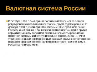 Валютная система России В октябре 1992 г. был принят российский Закон «О валютно