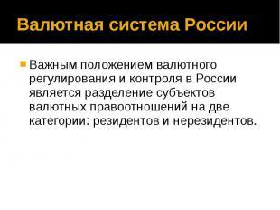 Валютная система России Важным положением валютного регулирования и контроля в Р