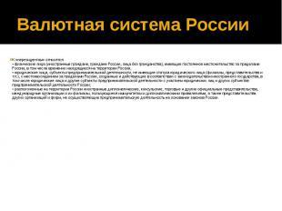 Валютная система России К «нерезидентам» относятся: • физические лица (иностранн