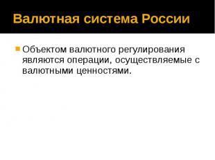 Валютная система России Объектом валютного регулирования являются операции, осущ