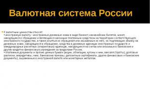 Валютная система России К валютным ценностям относят: • иностранную валюту - ино