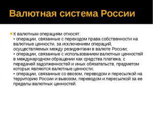 Валютная система России К валютным операциям относят: • операции, связанные с пе
