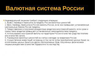 Валютная система России Индивидуальной лицензии требуют следующие операции: 1. В