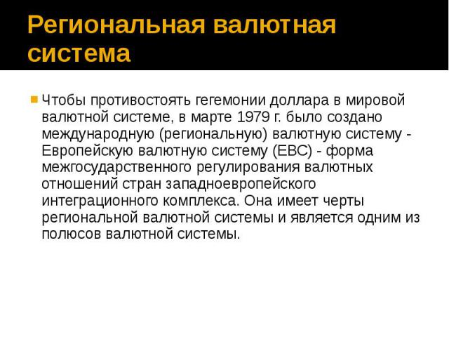 Региональная валютная система Чтобы противостоять гегемонии доллара в мировой валютной системе, в марте 1979 г. было создано международную (региональную) валютную систему - Европейскую валютную систему (ЕВС) - форма межгосударственного регулирования…