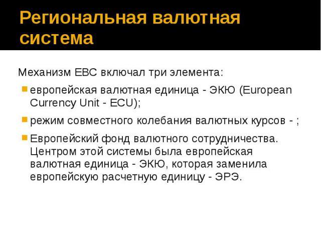 Региональная валютная система Механизм ЕВС включал три элемента: европейская валютная единица - ЭКЮ (European Currency Unit - ECU); режим совместного колебания валютных курсов - ; Европейский фонд валютного сотрудничества. Центром этой системы была …