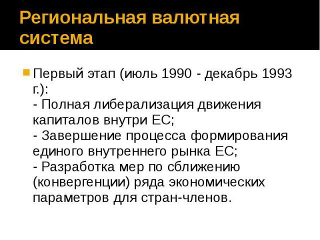 Региональная валютная система Первый этап (июль 1990 - декабрь 1993 г.): - Полная либерализация движения капиталов внутри ЕС; - Завершение процесса формирования единого внутреннего рынка ЕС; - Разработка мер по сближению (конвергенции) ряда экономич…