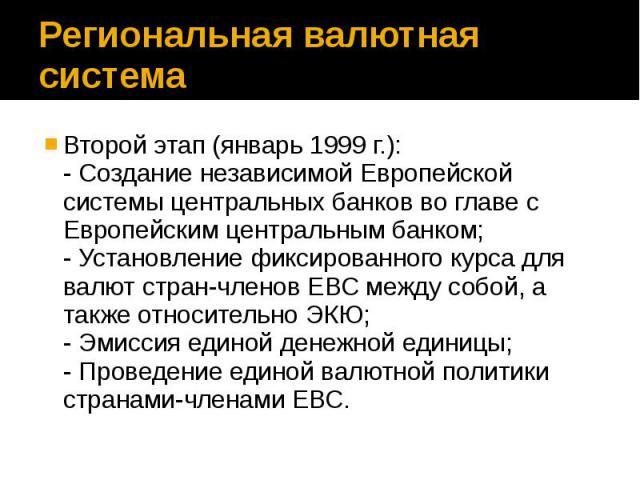 Региональная валютная система Второй этап (январь 1999 г.): - Создание независимой Европейской системы центральных банков во главе с Европейским центральным банком; - Установление фиксированного курса для валют стран-членов ЕВС между собой, а также …