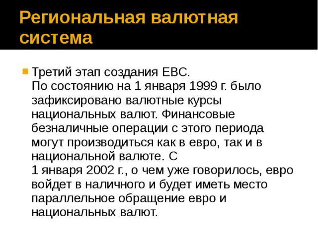 Региональная валютная система Третий этап создания ЕВС. По состоянию на 1 января 1999 г. было зафиксировано валютные курсы национальных валют. Финансовые безналичные операции с этого периода могут производиться как в евро, так и в национальной валют…
