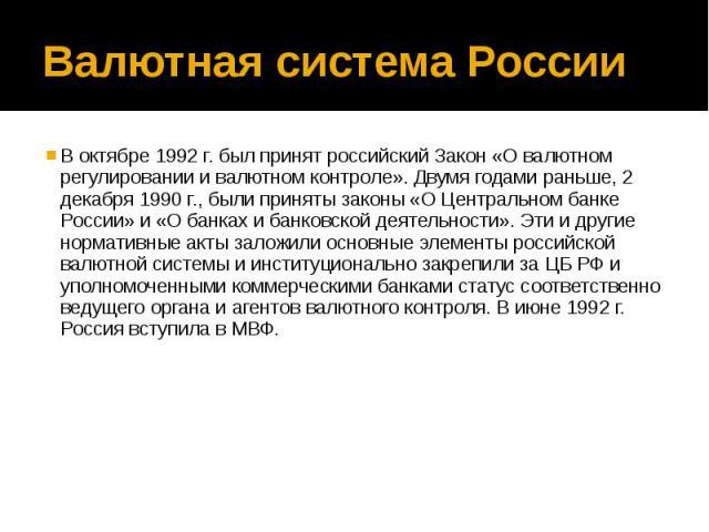 Валютная система России В октябре 1992 г. был принят российский Закон «О валютном регулировании и валютном контроле». Двумя годами раньше, 2 декабря 1990 г., были приняты законы «О Центральном банке России» и «О банках и банковской деятельности». Эт…