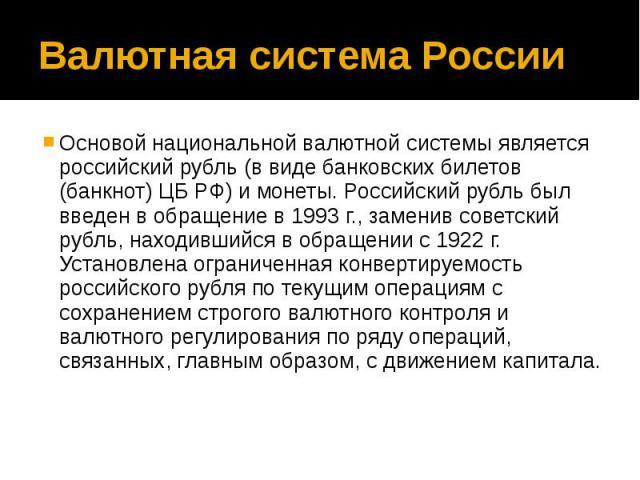 Валютная система России Основой национальной валютной системы является российский рубль (в виде банковских билетов (банкнот) ЦБ РФ) и монеты. Российский рубль был введен в обращение в 1993 г., заменив советский рубль, находившийся в обращении с 1922…