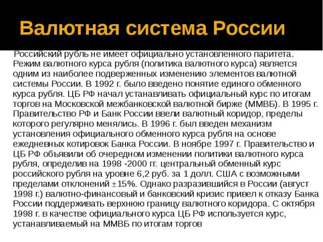 Валютная система России Российский рубль не имеет официально установленного паритета. Режим валютного курса рубля (политика валютного курса) является одним из наиболее подверженных изменению элементов валютной системы России. В 1992 г. было введено …
