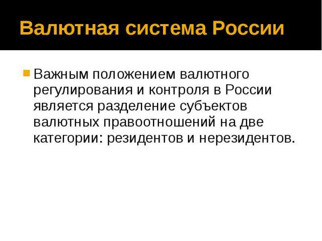 Валютная система России Важным положением валютного регулирования и контроля в России является разделение субъектов валютных правоотношений на две категории: резидентов и нерезидентов.