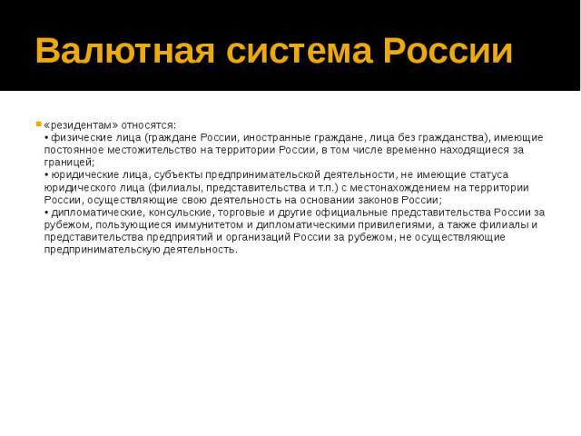 Валютная система России «резидентам» относятся: • физические лица (граждане России, иностранные граждане, лица без гражданства), имеющие постоянное местожительство на территории России, в том числе временно находящиеся за границей; • юридические лиц…