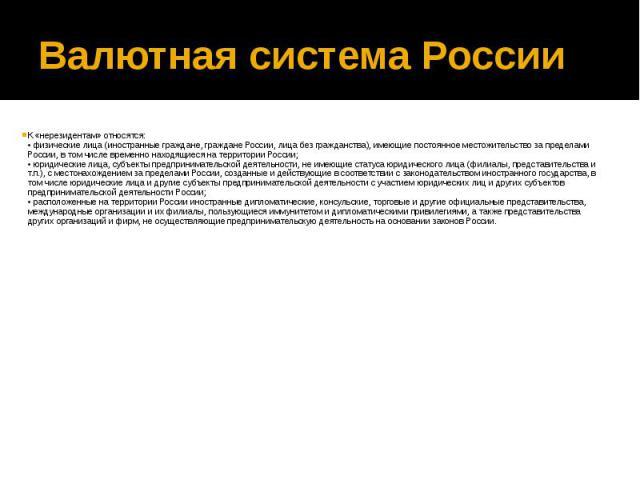 Валютная система России К «нерезидентам» относятся: • физические лица (иностранные граждане, граждане России, лица без гражданства), имеющие постоянное местожительство за пределами России, в том числе временно находящиеся на территории России; • юри…