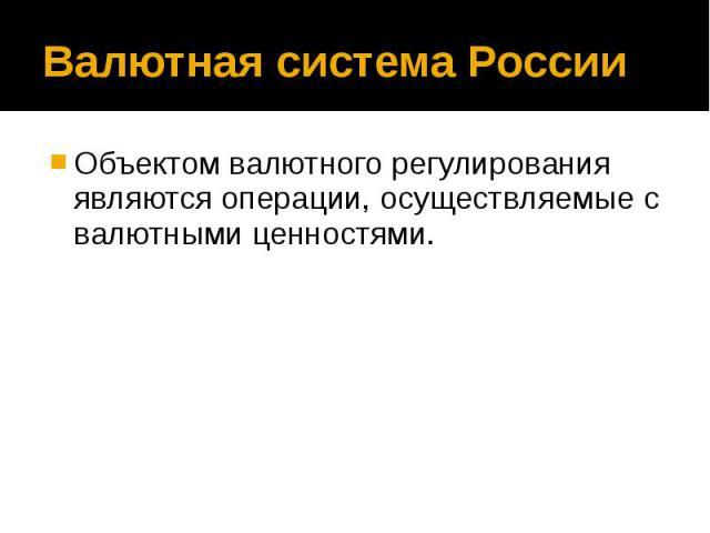 Валютная система России Объектом валютного регулирования являются операции, осуществляемые с валютными ценностями.