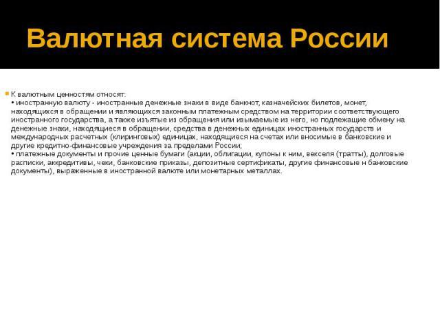 Валютная система России К валютным ценностям относят: • иностранную валюту - иностранные денежные знаки в виде банкнот, казначейских билетов, монет, находящихся в обращении и являющихся законным платежным средством на территории соответствующего ино…