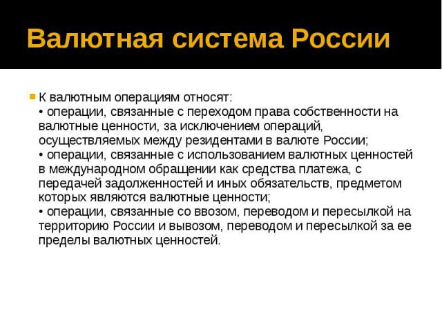 Валютная система России К валютным операциям относят: • операции, связанные с переходом права собственности на валютные ценности, за исключением операций, осуществляемых между резидентами в валюте России; • операции, связанные с использованием валют…
