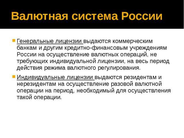 Валютная система России Генеральные лицензии выдаются коммерческим банкам и другим кредитно-финансовым учреждениям России на осуществление валютных операций, не требующих индивидуальной лицензии, на весь период действия режима валютного регулировани…