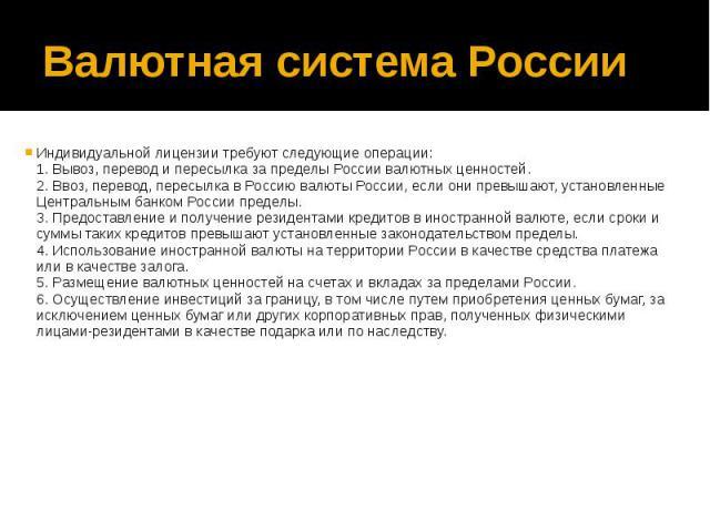 Валютная система России Индивидуальной лицензии требуют следующие операции: 1. Вывоз, перевод и пересылка за пределы России валютных ценностей. 2. Ввоз, перевод, пересылка в Россию валюты России, если они превышают, установленные Центральным банком …