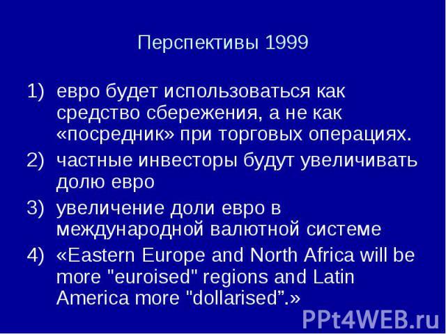 евро будет использоваться как средство сбережения, а не как «посредник» при торговых операциях. евро будет использоваться как средство сбережения, а не как «посредник» при торговых операциях. частные инвесторы будут увеличивать долю евро увеличение …