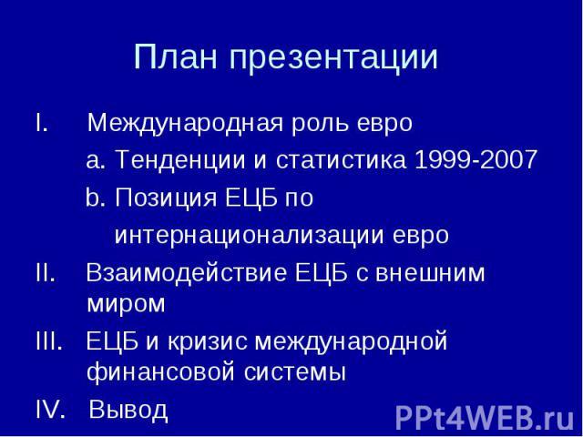 Международная роль евро Международная роль евро a. Тенденции и статистика 1999-2007 b. Позиция ЕЦБ по интернационализации евро II. Взаимодействие ЕЦБ с внешним миром III. ЕЦБ и кризис международной финансовой системы IV. Вывод